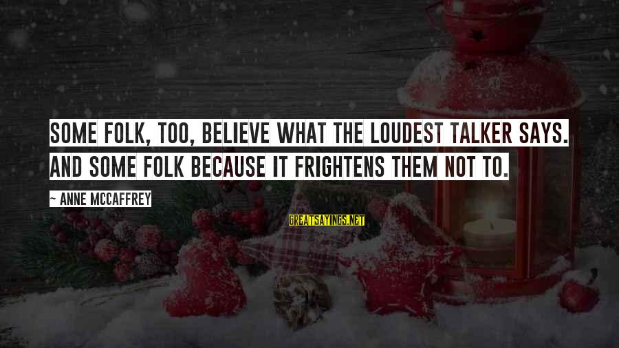 Telle Sayings By Anne McCaffrey: Some folk, too, believe what the loudest talker says. And some folk because it frightens