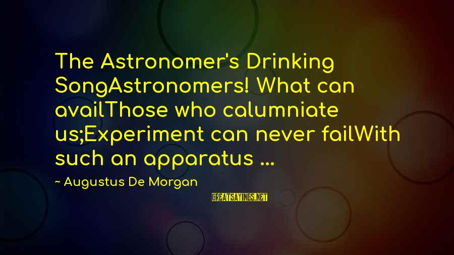 Telle Sayings By Augustus De Morgan: The Astronomer's Drinking SongAstronomers! What can availThose who calumniate us;Experiment can never failWith such an