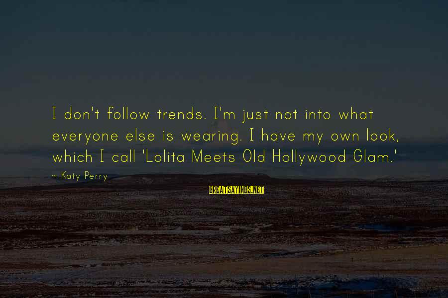 Telle Sayings By Katy Perry: I don't follow trends. I'm just not into what everyone else is wearing. I have