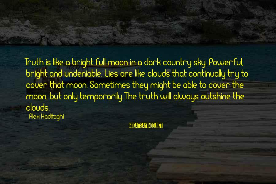 Telling The Truth Sayings By Alex Haditaghi: Truth is like a bright full moon in a dark country sky. Powerful, bright and