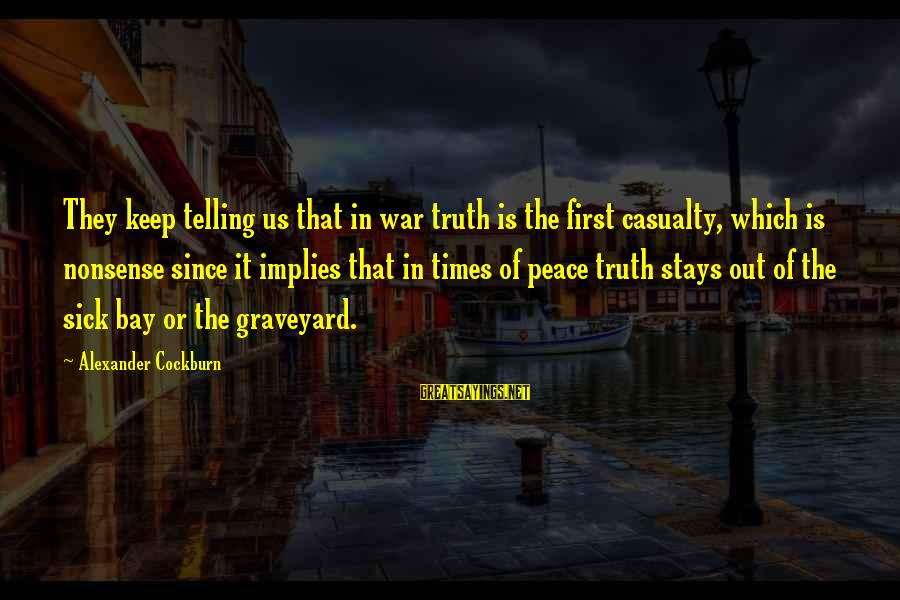Telling The Truth Sayings By Alexander Cockburn: They keep telling us that in war truth is the first casualty, which is nonsense