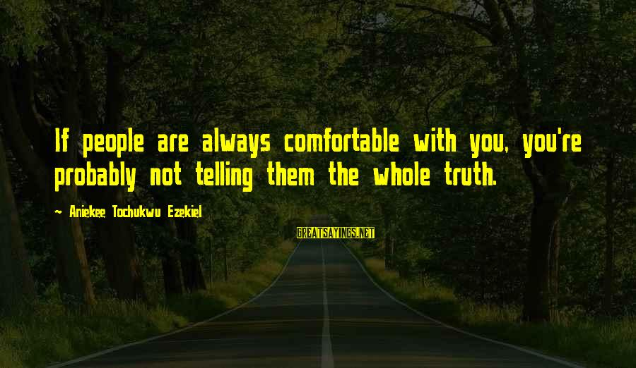 Telling The Truth Sayings By Aniekee Tochukwu Ezekiel: If people are always comfortable with you, you're probably not telling them the whole truth.