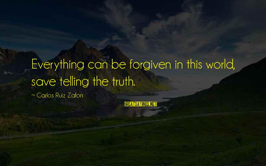 Telling The Truth Sayings By Carlos Ruiz Zafon: Everything can be forgiven in this world, save telling the truth.