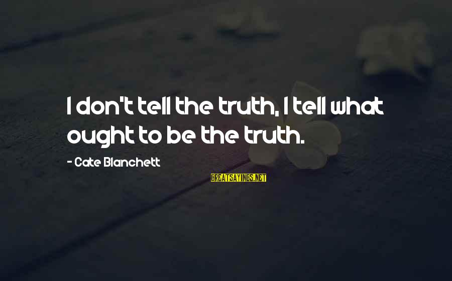 Telling The Truth Sayings By Cate Blanchett: I don't tell the truth, I tell what ought to be the truth.