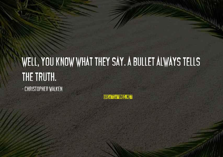 Telling The Truth Sayings By Christopher Walken: Well, you know what they say. A bullet always tells the truth.