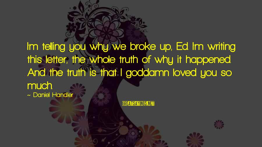 Telling The Truth Sayings By Daniel Handler: I'm telling you why we broke up, Ed. I'm writing this letter, the whole truth