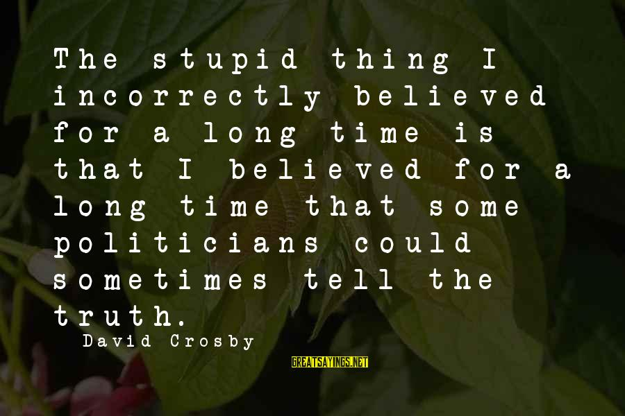 Telling The Truth Sayings By David Crosby: The stupid thing I incorrectly believed for a long time is that I believed for