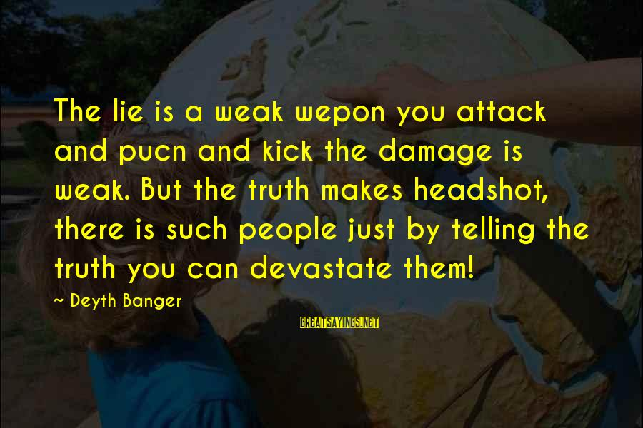 Telling The Truth Sayings By Deyth Banger: The lie is a weak wepon you attack and pucn and kick the damage is