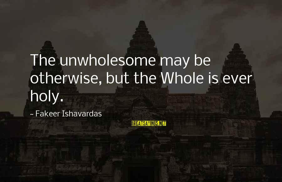 Telling The Truth Sayings By Fakeer Ishavardas: The unwholesome may be otherwise, but the Whole is ever holy.