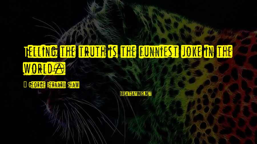 Telling The Truth Sayings By George Bernard Shaw: Telling the truth is the funniest joke in the world.