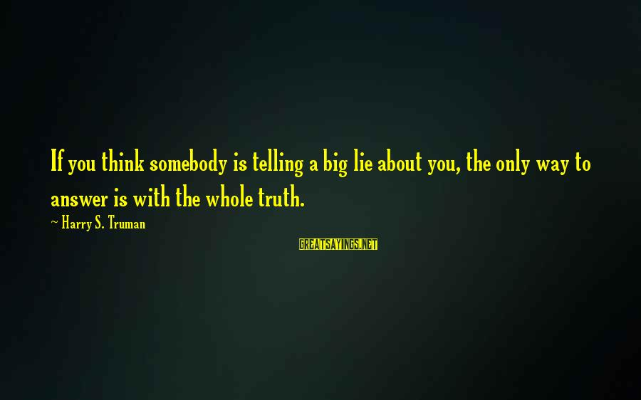 Telling The Truth Sayings By Harry S. Truman: If you think somebody is telling a big lie about you, the only way to