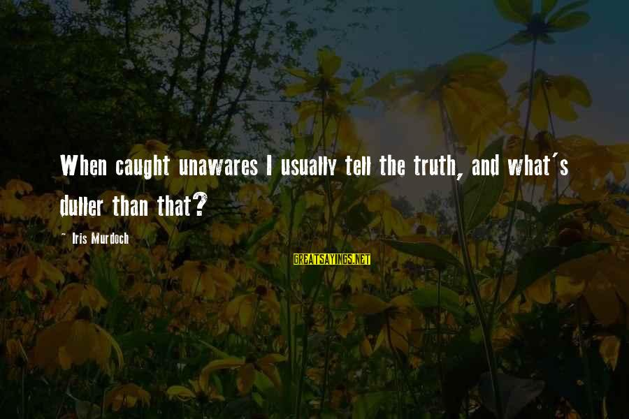 Telling The Truth Sayings By Iris Murdoch: When caught unawares I usually tell the truth, and what's duller than that?