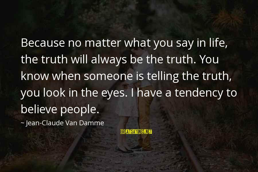 Telling The Truth Sayings By Jean-Claude Van Damme: Because no matter what you say in life, the truth will always be the truth.