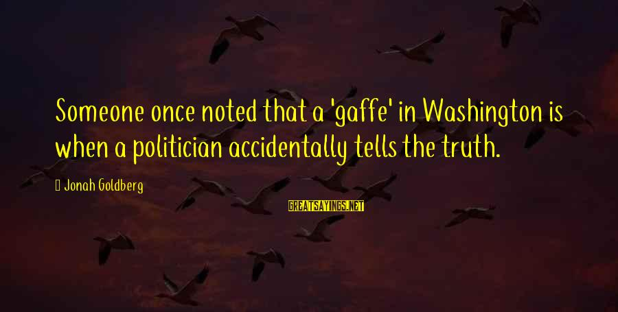 Telling The Truth Sayings By Jonah Goldberg: Someone once noted that a 'gaffe' in Washington is when a politician accidentally tells the