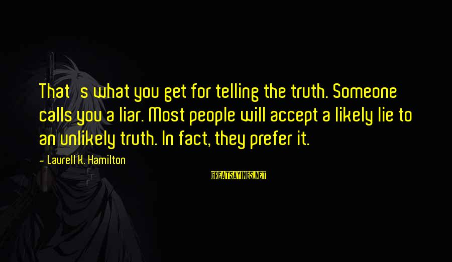 Telling The Truth Sayings By Laurell K. Hamilton: That's what you get for telling the truth. Someone calls you a liar. Most people