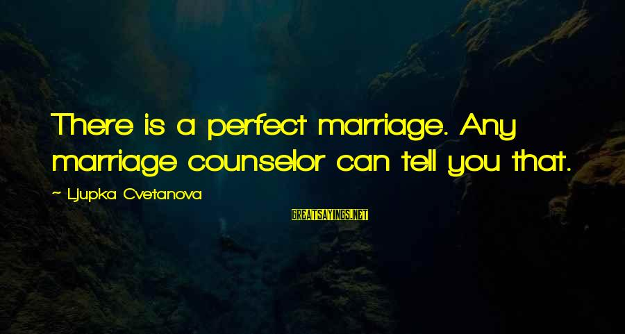 Telling The Truth Sayings By Ljupka Cvetanova: There is a perfect marriage. Any marriage counselor can tell you that.