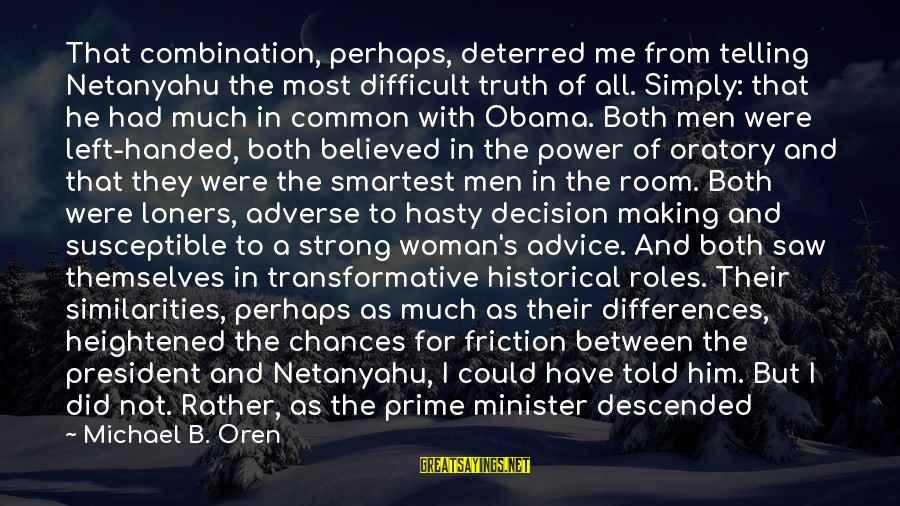 Telling The Truth Sayings By Michael B. Oren: That combination, perhaps, deterred me from telling Netanyahu the most difficult truth of all. Simply:
