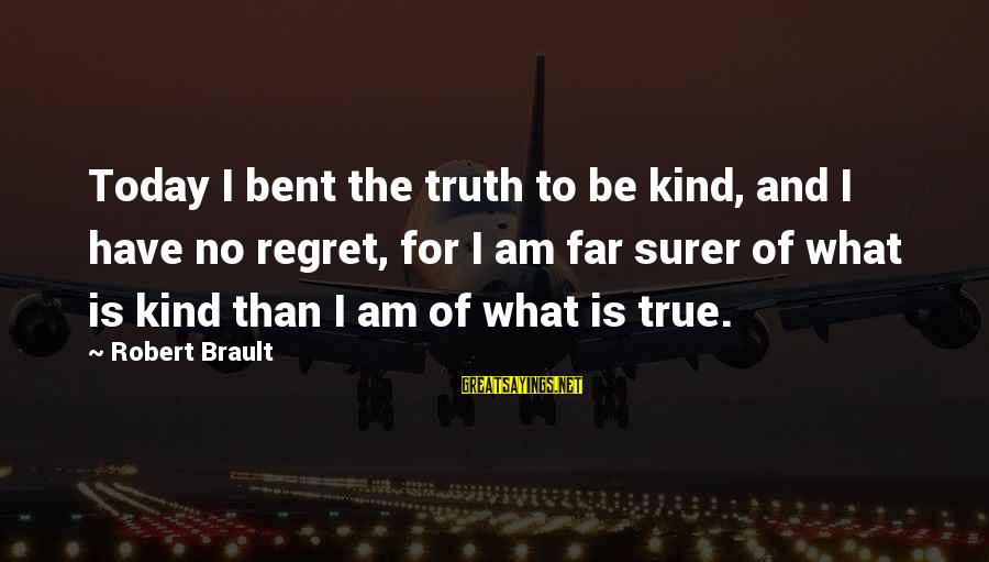 Telling The Truth Sayings By Robert Brault: Today I bent the truth to be kind, and I have no regret, for I