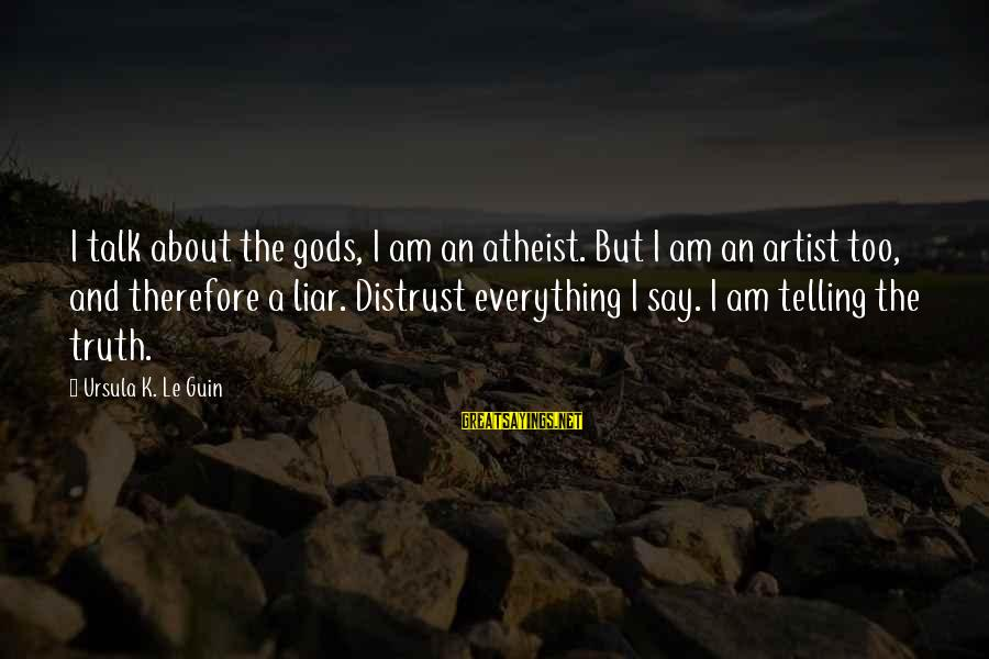 Telling The Truth Sayings By Ursula K. Le Guin: I talk about the gods, I am an atheist. But I am an artist too,