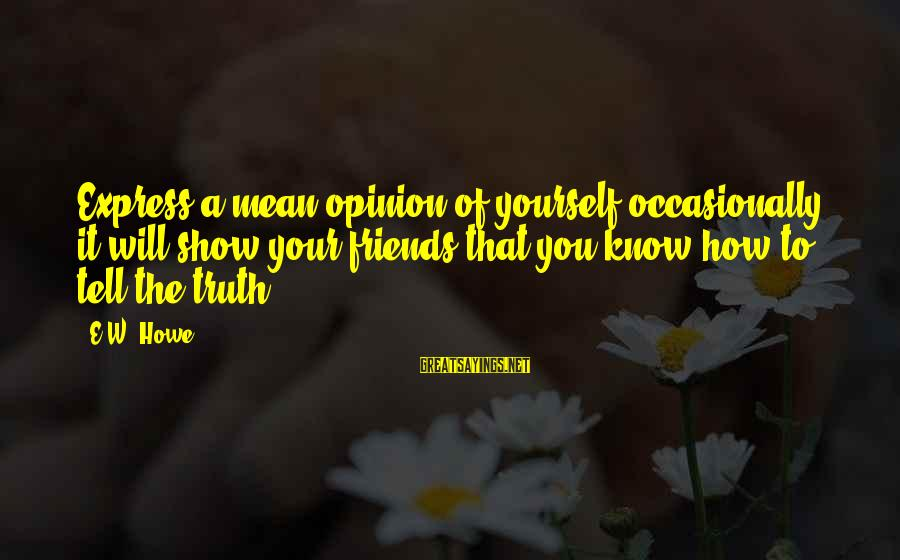Telling The Truth To Friends Sayings By E.W. Howe: Express a mean opinion of yourself occasionally; it will show your friends that you know