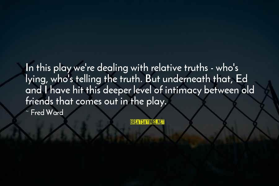Telling The Truth To Friends Sayings By Fred Ward: In this play we're dealing with relative truths - who's lying, who's telling the truth.