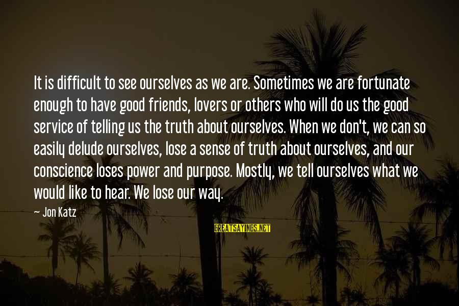 Telling The Truth To Friends Sayings By Jon Katz: It is difficult to see ourselves as we are. Sometimes we are fortunate enough to