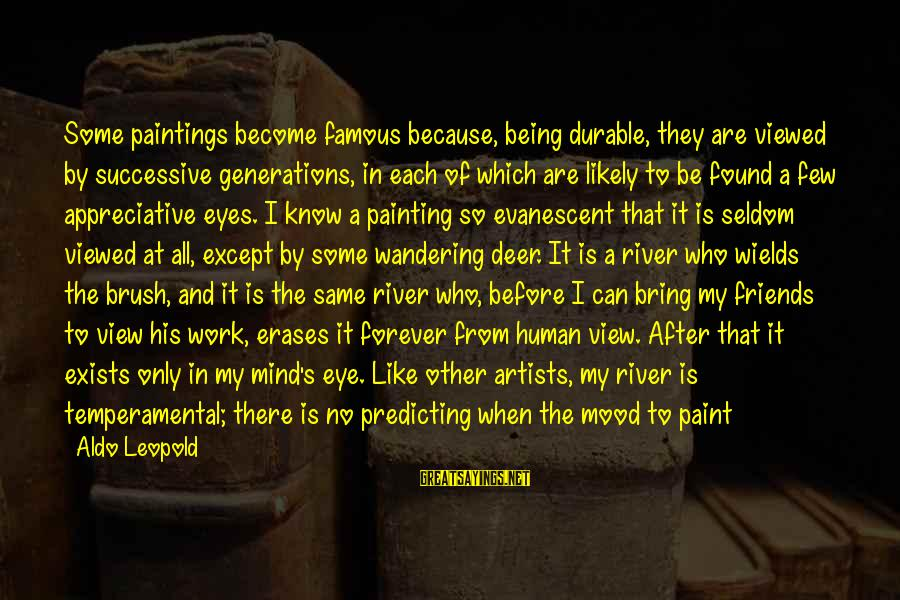 Temperamental Sayings By Aldo Leopold: Some paintings become famous because, being durable, they are viewed by successive generations, in each