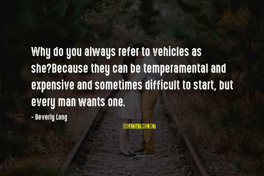 Temperamental Sayings By Beverly Long: Why do you always refer to vehicles as she?Because they can be temperamental and expensive