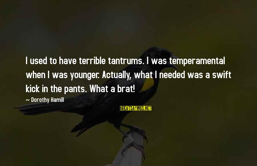 Temperamental Sayings By Dorothy Hamill: I used to have terrible tantrums. I was temperamental when I was younger. Actually, what