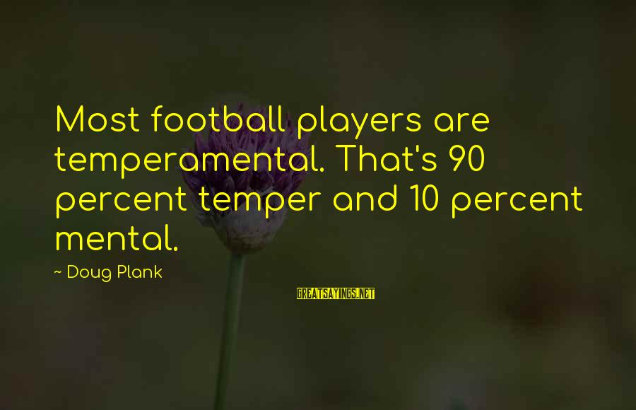 Temperamental Sayings By Doug Plank: Most football players are temperamental. That's 90 percent temper and 10 percent mental.