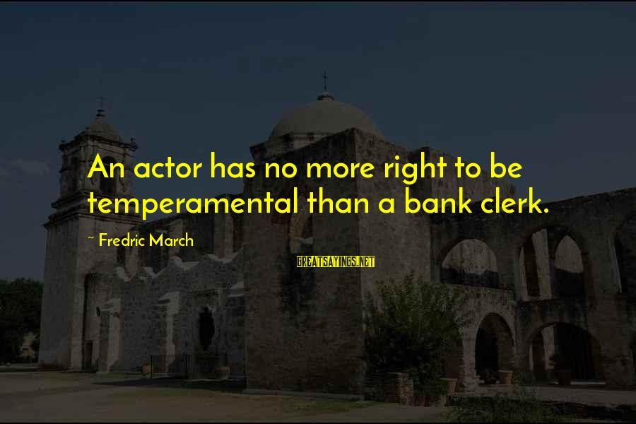 Temperamental Sayings By Fredric March: An actor has no more right to be temperamental than a bank clerk.