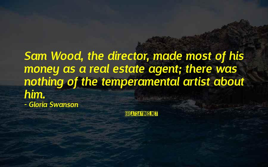 Temperamental Sayings By Gloria Swanson: Sam Wood, the director, made most of his money as a real estate agent; there
