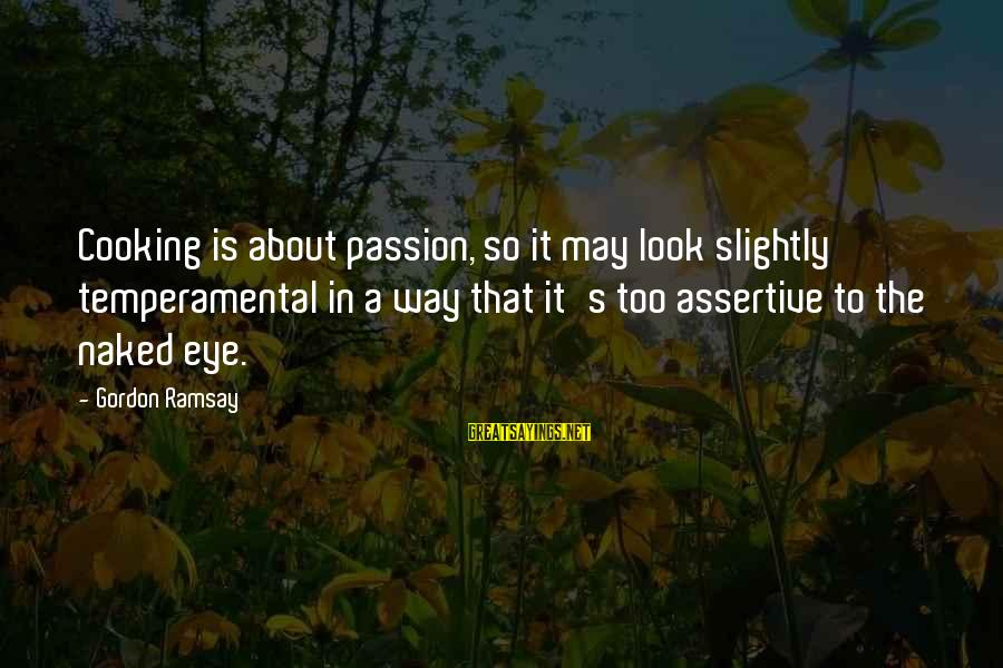 Temperamental Sayings By Gordon Ramsay: Cooking is about passion, so it may look slightly temperamental in a way that it's