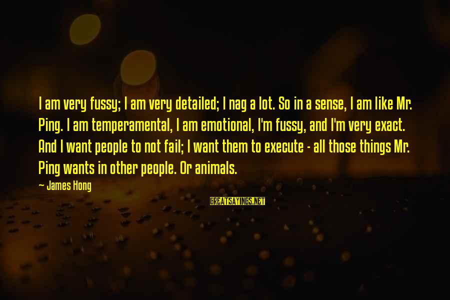 Temperamental Sayings By James Hong: I am very fussy; I am very detailed; I nag a lot. So in a