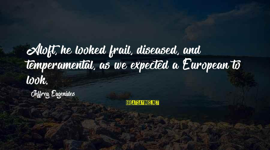 Temperamental Sayings By Jeffrey Eugenides: Aloft, he looked frail, diseased, and temperamental, as we expected a European to look.
