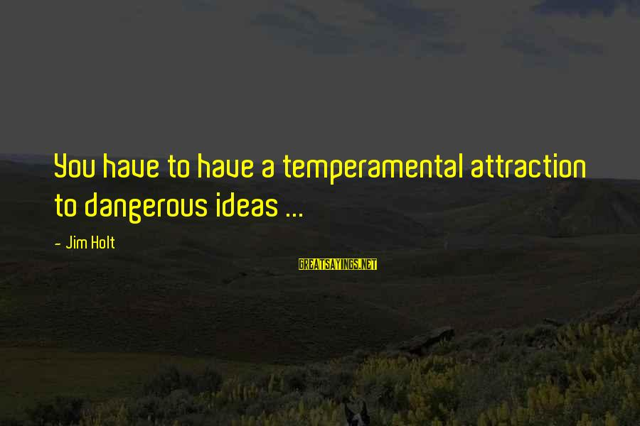 Temperamental Sayings By Jim Holt: You have to have a temperamental attraction to dangerous ideas ...
