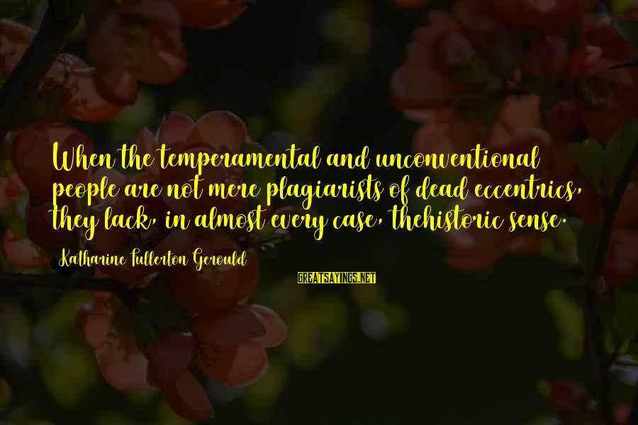 Temperamental Sayings By Katharine Fullerton Gerould: When the temperamental and unconventional people are not mere plagiarists of dead eccentrics, they lack,