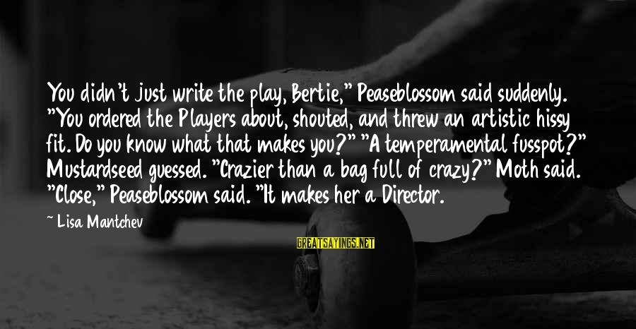 """Temperamental Sayings By Lisa Mantchev: You didn't just write the play, Bertie,"""" Peaseblossom said suddenly. """"You ordered the Players about,"""
