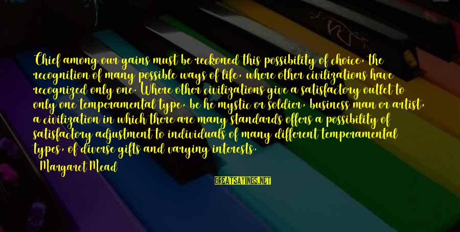 Temperamental Sayings By Margaret Mead: Chief among our gains must be reckoned this possibility of choice, the recognition of many
