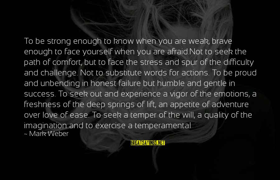 Temperamental Sayings By Mark Weber: To be strong enough to know when you are weak, brave enough to face yourself