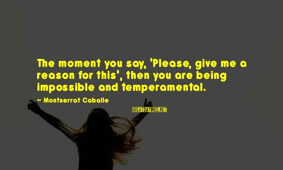 Temperamental Sayings By Montserrat Caballe: The moment you say, 'Please, give me a reason for this', then you are being