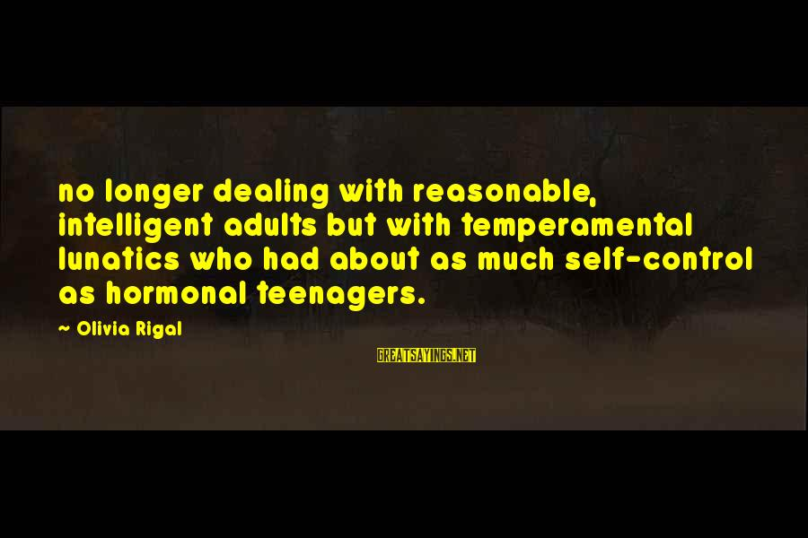 Temperamental Sayings By Olivia Rigal: no longer dealing with reasonable, intelligent adults but with temperamental lunatics who had about as
