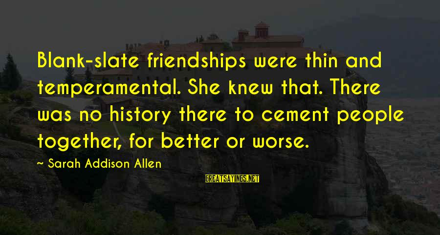 Temperamental Sayings By Sarah Addison Allen: Blank-slate friendships were thin and temperamental. She knew that. There was no history there to