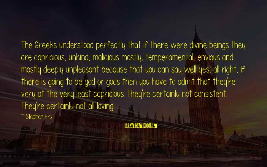 Temperamental Sayings By Stephen Fry: The Greeks understood perfectly that if there were divine beings they are capricious, unkind, malicious