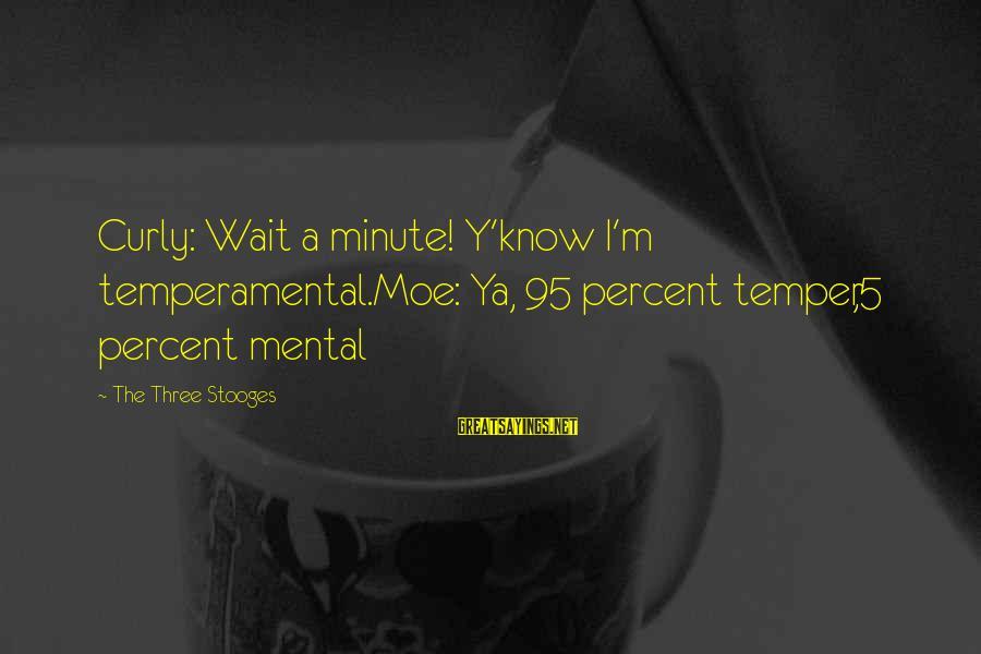 Temperamental Sayings By The Three Stooges: Curly: Wait a minute! Y'know I'm temperamental.Moe: Ya, 95 percent temper,5 percent mental