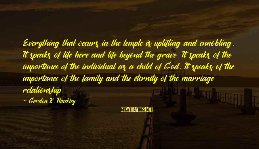 Temple Marriage Sayings By Gordon B. Hinckley: Everything that occurs in the temple is uplifting and ennobling. It speaks of life here