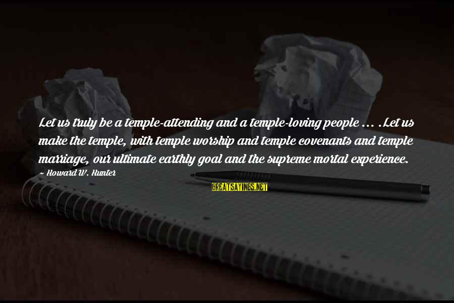 Temple Marriage Sayings By Howard W. Hunter: Let us truly be a temple-attending and a temple-loving people ... .Let us make the