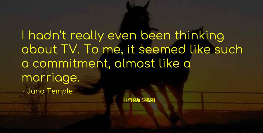 Temple Marriage Sayings By Juno Temple: I hadn't really even been thinking about TV. To me, it seemed like such a
