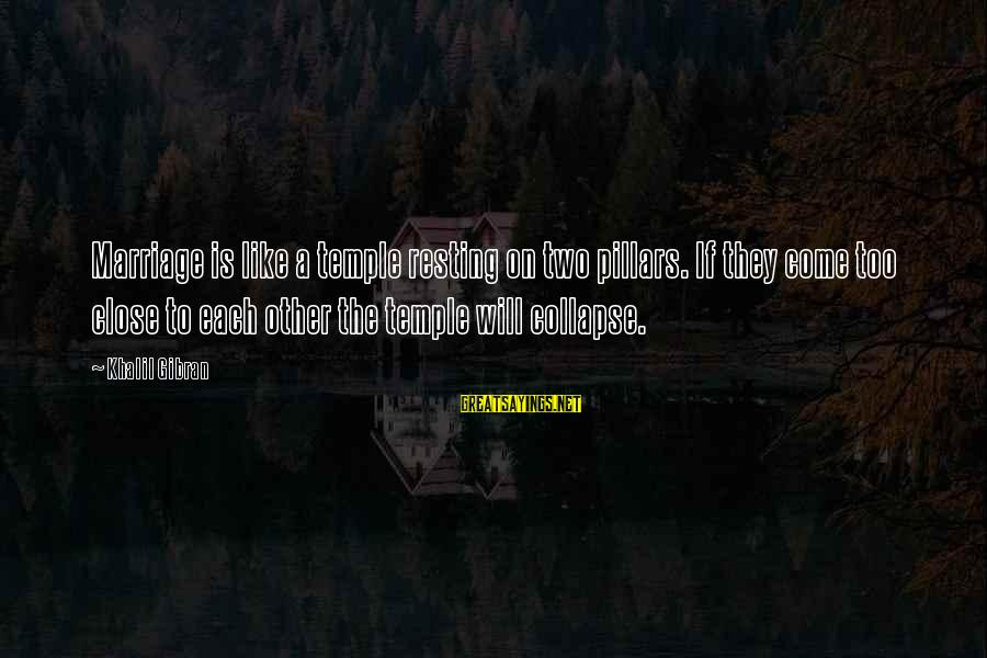 Temple Marriage Sayings By Khalil Gibran: Marriage is like a temple resting on two pillars. If they come too close to