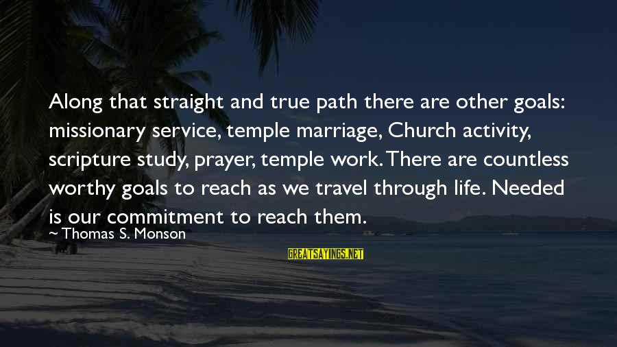 Temple Marriage Sayings By Thomas S. Monson: Along that straight and true path there are other goals: missionary service, temple marriage, Church